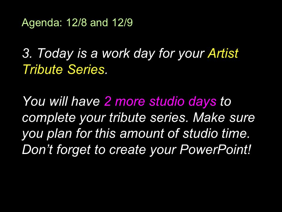 Agenda: 12/8 and 12/9 3. Today is a work day for your Artist Tribute Series.