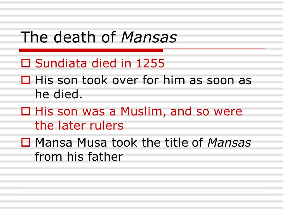 The death of Mansas Sundiata died in 1255 His son took over for him as soon as he died.