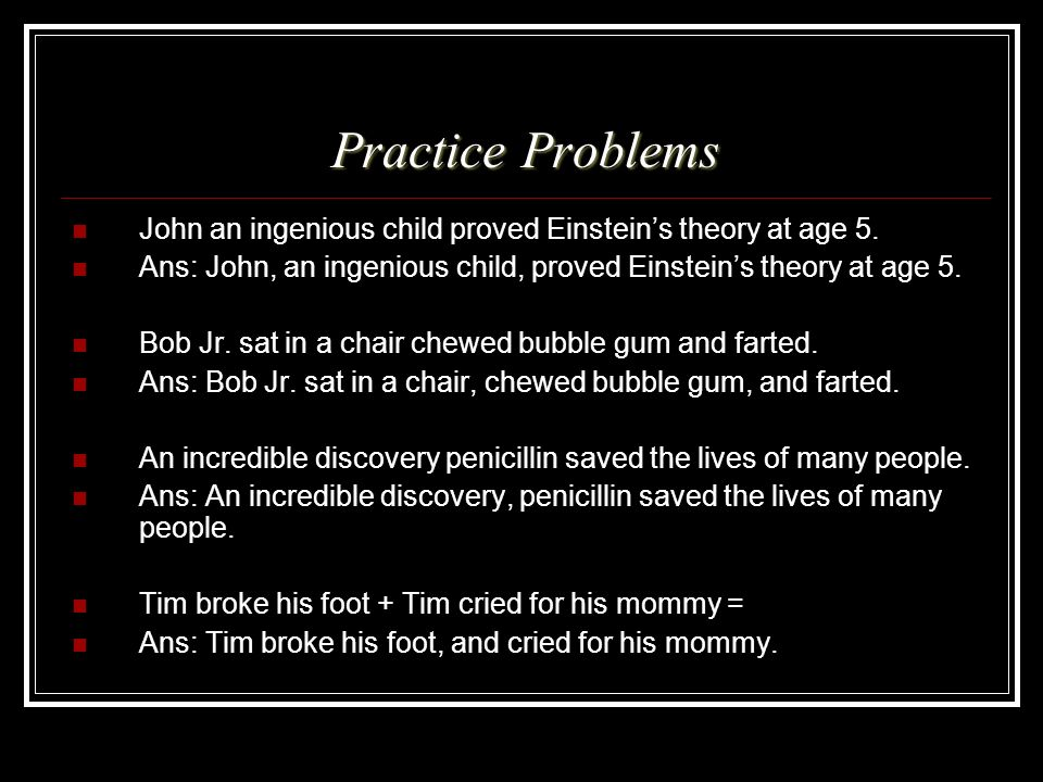 Practice Problems John an ingenious child proved Einsteins theory at age 5. Ans: John, an ingenious child, proved Einsteins theory at age 5. Bob Jr. s