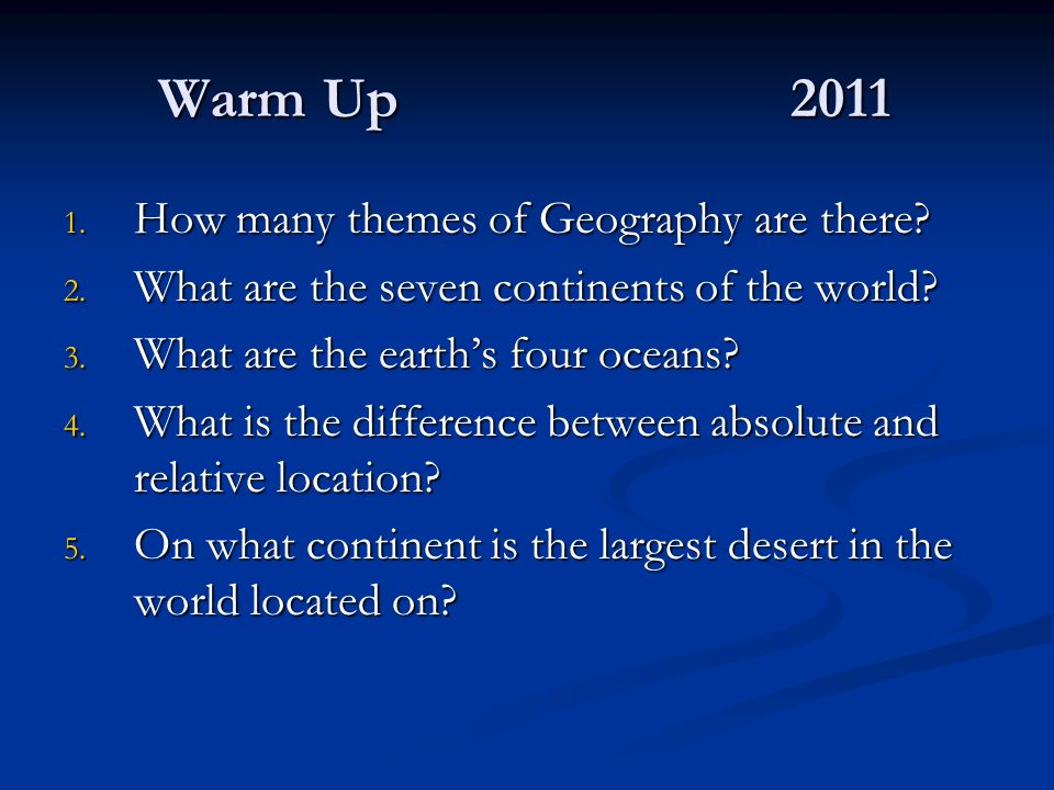 Warm Up2011 1. How many themes of Geography are there? 2. What are the seven continents of the world? 3. What are the earths four oceans? 4. What is t