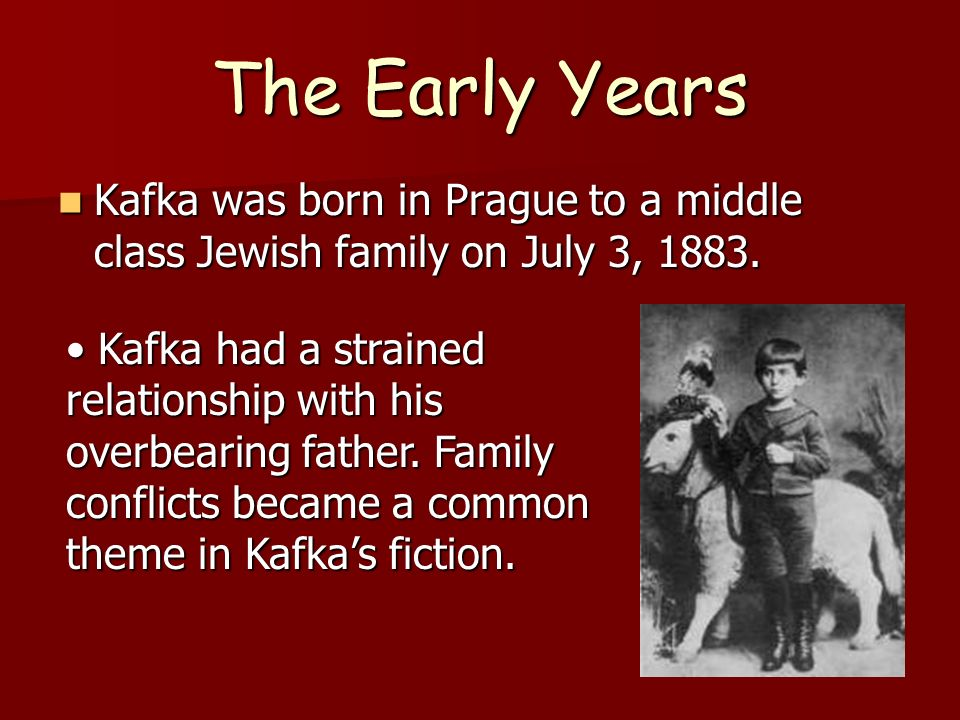 The Early Years Kafka was born in Prague to a middle class Jewish family on July 3, 1883. Kafka was born in Prague to a middle class Jewish family on
