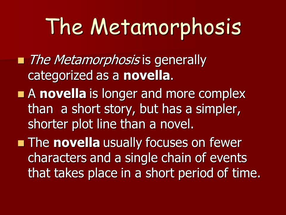 The Metamorphosis The Metamorphosis is generally categorized as a novella. The Metamorphosis is generally categorized as a novella. A novella is longe