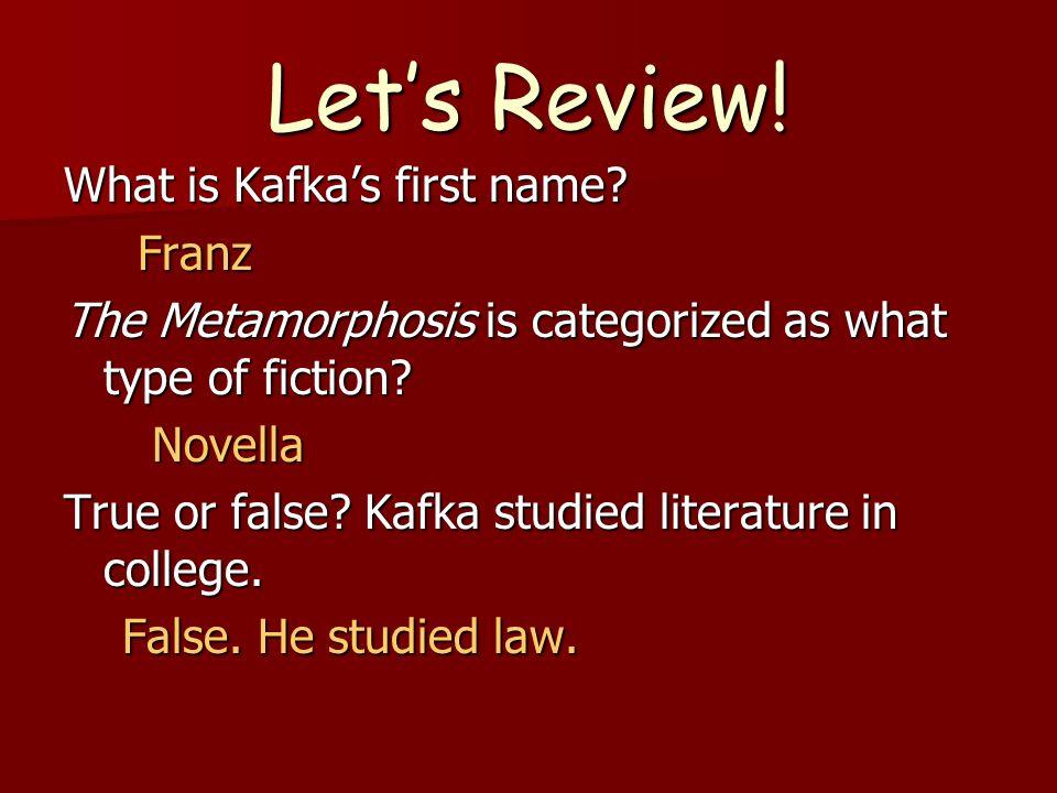 Lets Review! What is Kafkas first name? Franz Franz The Metamorphosis is categorized as what type of fiction? Novella Novella True or false? Kafka stu