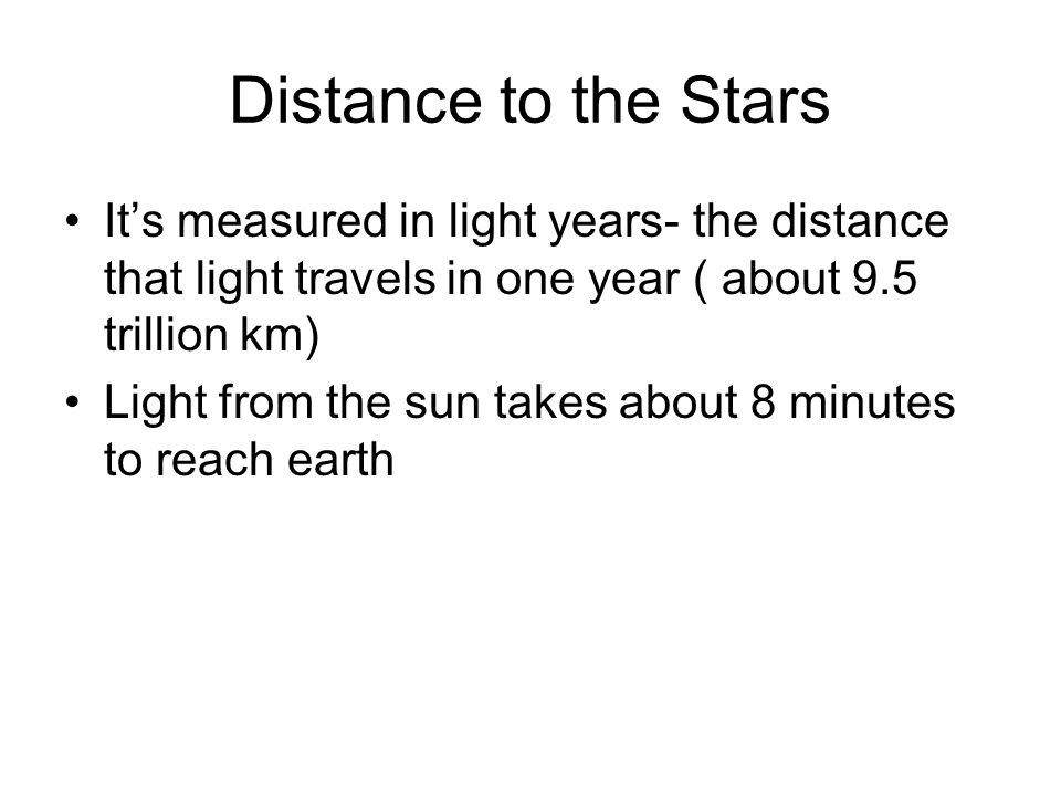 Distance to the Stars Its measured in light years- the distance that light travels in one year ( about 9.5 trillion km) Light from the sun takes about