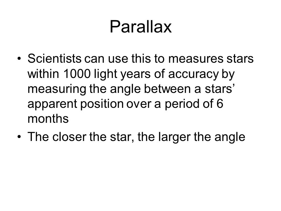 Parallax Scientists can use this to measures stars within 1000 light years of accuracy by measuring the angle between a stars apparent position over a