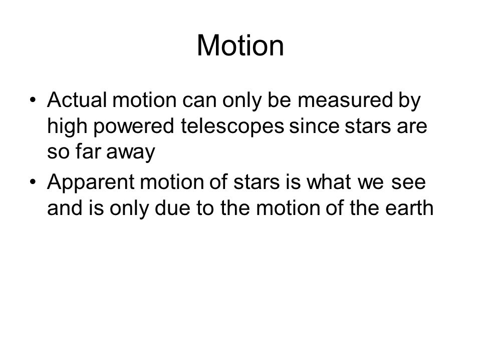 Motion Actual motion can only be measured by high powered telescopes since stars are so far away Apparent motion of stars is what we see and is only d