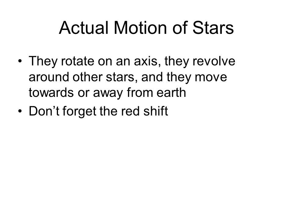 Actual Motion of Stars They rotate on an axis, they revolve around other stars, and they move towards or away from earth Dont forget the red shift
