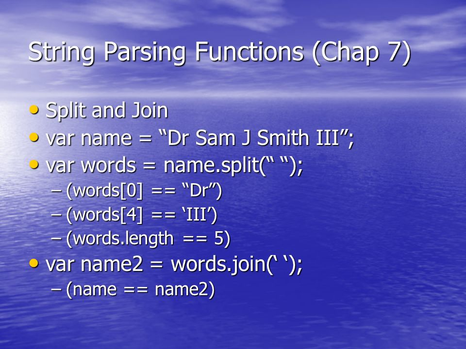 String Parsing Functions (Chap 7) Split and Join Split and Join var name = Dr Sam J Smith III; var name = Dr Sam J Smith III; var words = name.split(
