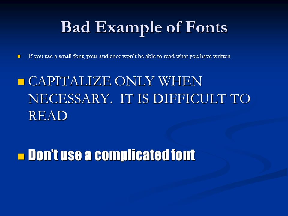 Bad Example of Fonts If you use a small font, your audience wont be able to read what you have written If you use a small font, your audience wont be