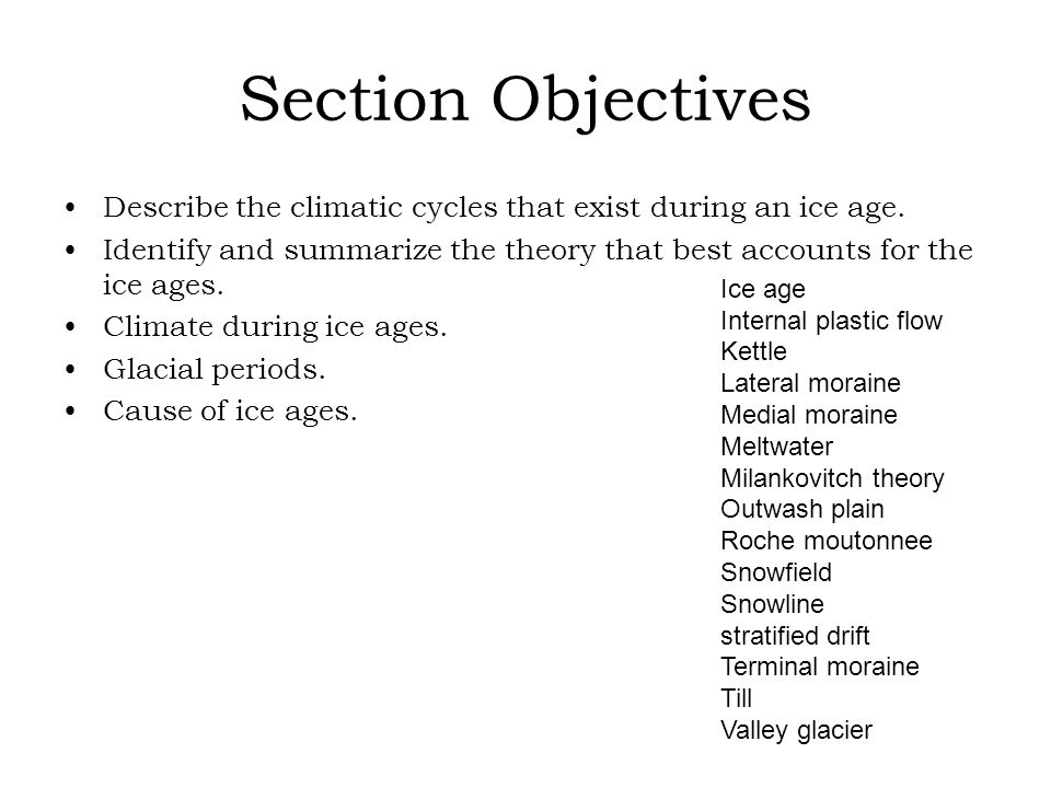 Section Objectives Describe the climatic cycles that exist during an ice age. Identify and summarize the theory that best accounts for the ice ages. C