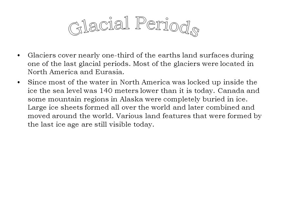 Glaciers cover nearly one-third of the earths land surfaces during one of the last glacial periods. Most of the glaciers were located in North America