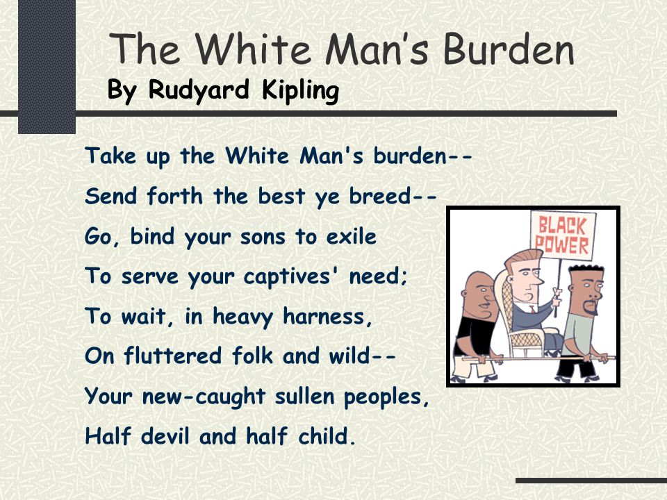 The White Mans Burden By Rudyard Kipling Take up the White Man's burden-- Send forth the best ye breed-- Go, bind your sons to exile To serve your cap