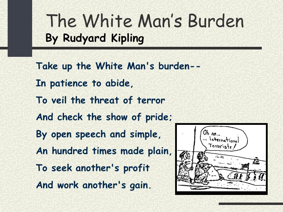The White Mans Burden By Rudyard Kipling Take up the White Man's burden-- In patience to abide, To veil the threat of terror And check the show of pri