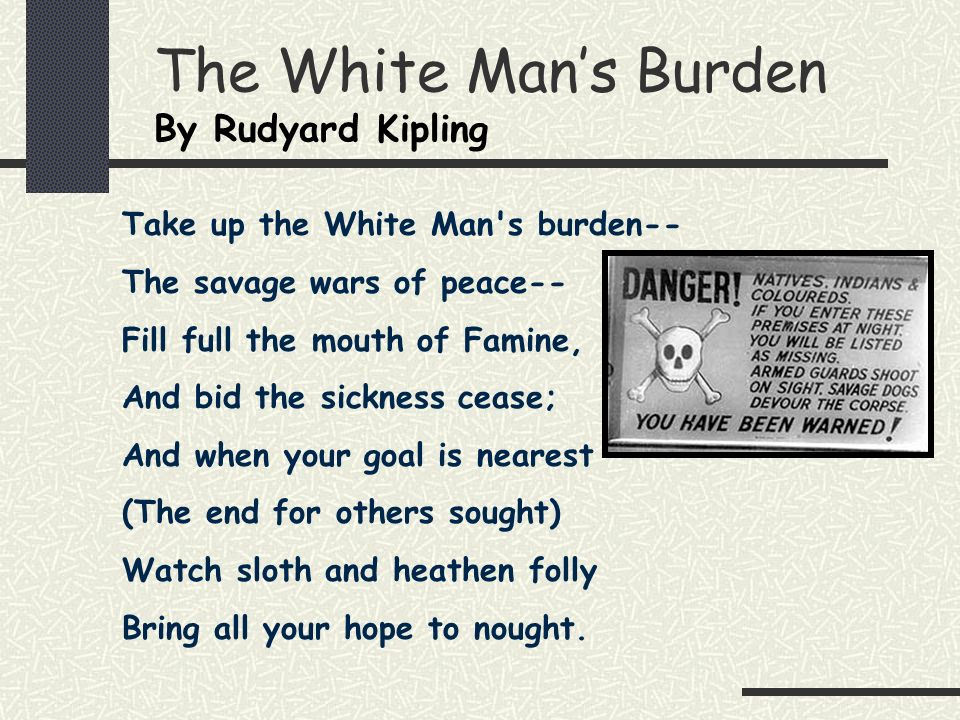 The White Mans Burden By Rudyard Kipling Take up the White Man's burden-- The savage wars of peace-- Fill full the mouth of Famine, And bid the sickne