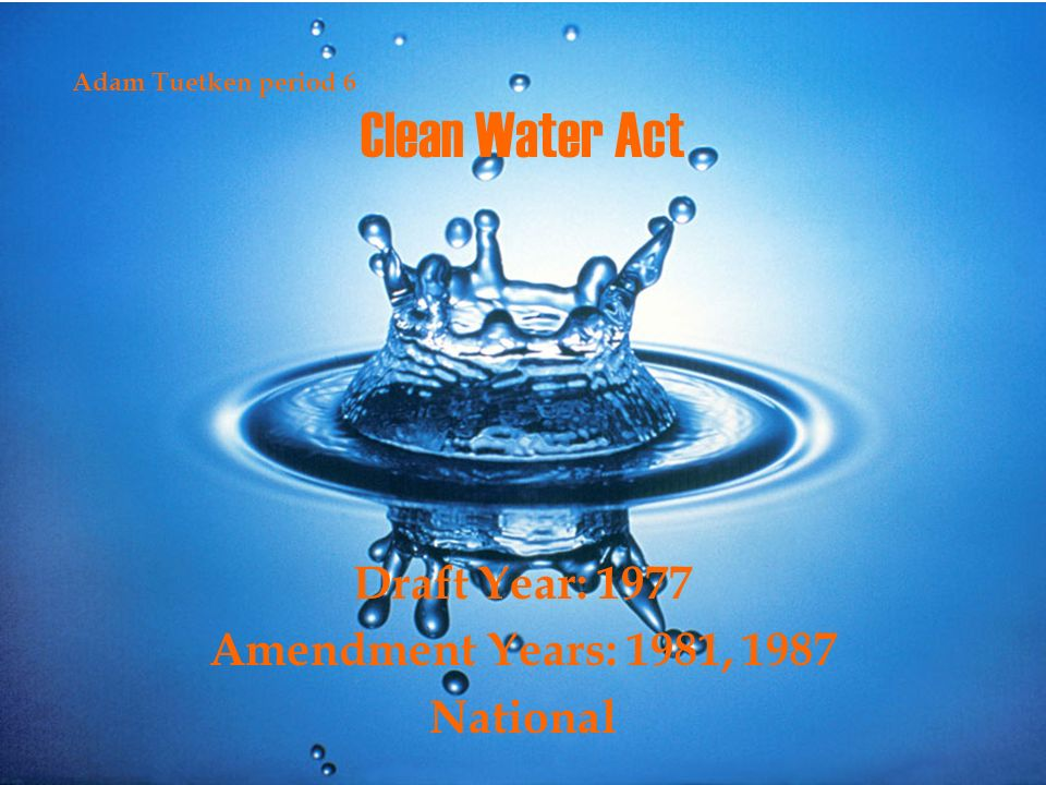 Clean Water Act Draft Year: 1977 Amendment Years: 1981, 1987 National Adam Tuetken period 6