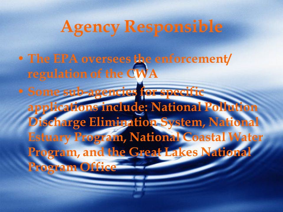 Agency Responsible The EPA oversees the enforcement/ regulation of the CWA Some sub-agencies for specific applications include: National Pollution Dis