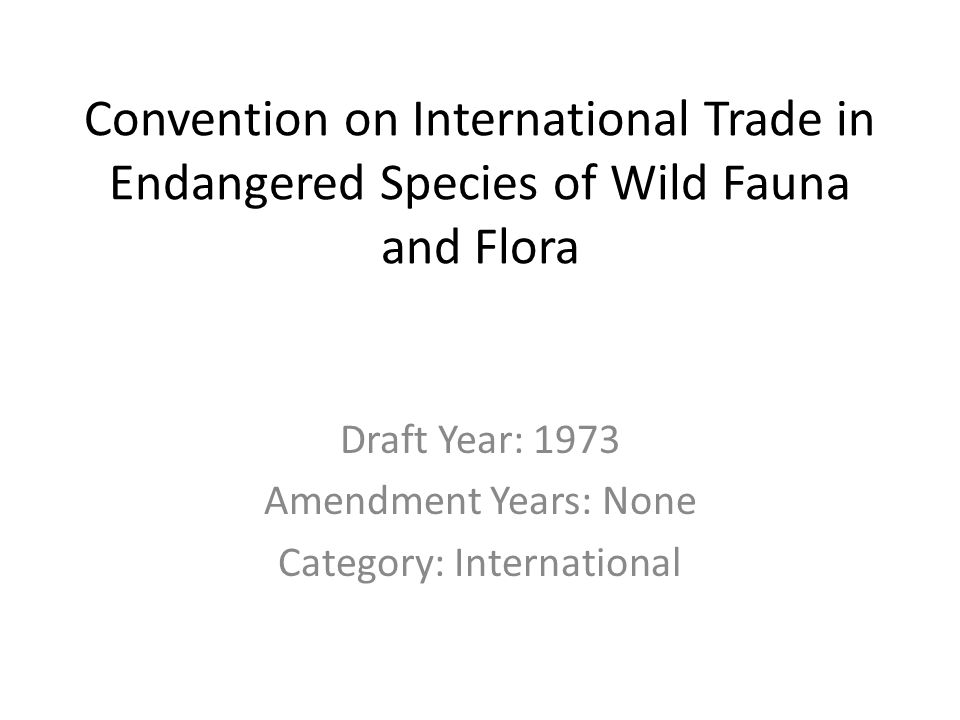 Convention on International Trade in Endangered Species of Wild Fauna and Flora Draft Year: 1973 Amendment Years: None Category: International