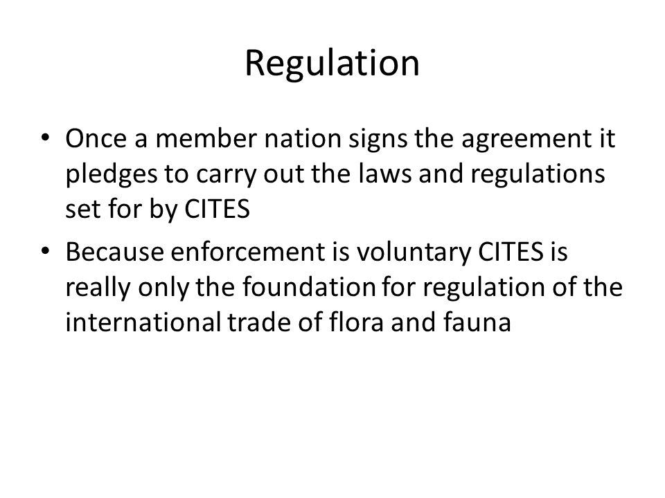 Regulation Once a member nation signs the agreement it pledges to carry out the laws and regulations set for by CITES Because enforcement is voluntary