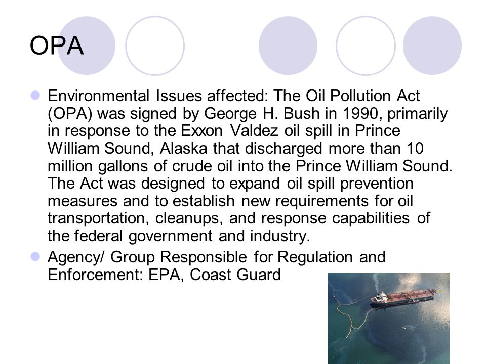 OPA Environmental Issues affected: The Oil Pollution Act (OPA) was signed by George H. Bush in 1990, primarily in response to the Exxon Valdez oil spi