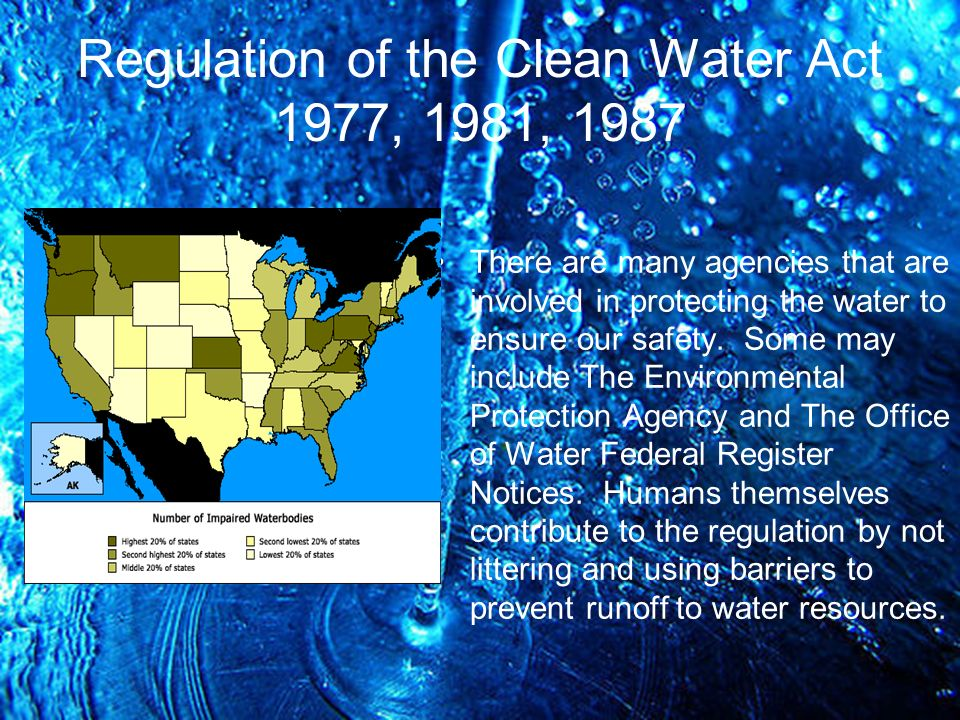 Regulation of the Clean Water Act 1977, 1981, 1987 There are many agencies that are involved in protecting the water to ensure our safety.