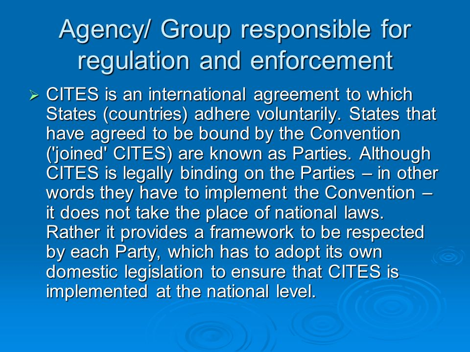 Agency/ Group responsible for regulation and enforcement CITES is an international agreement to which States (countries) adhere voluntarily.