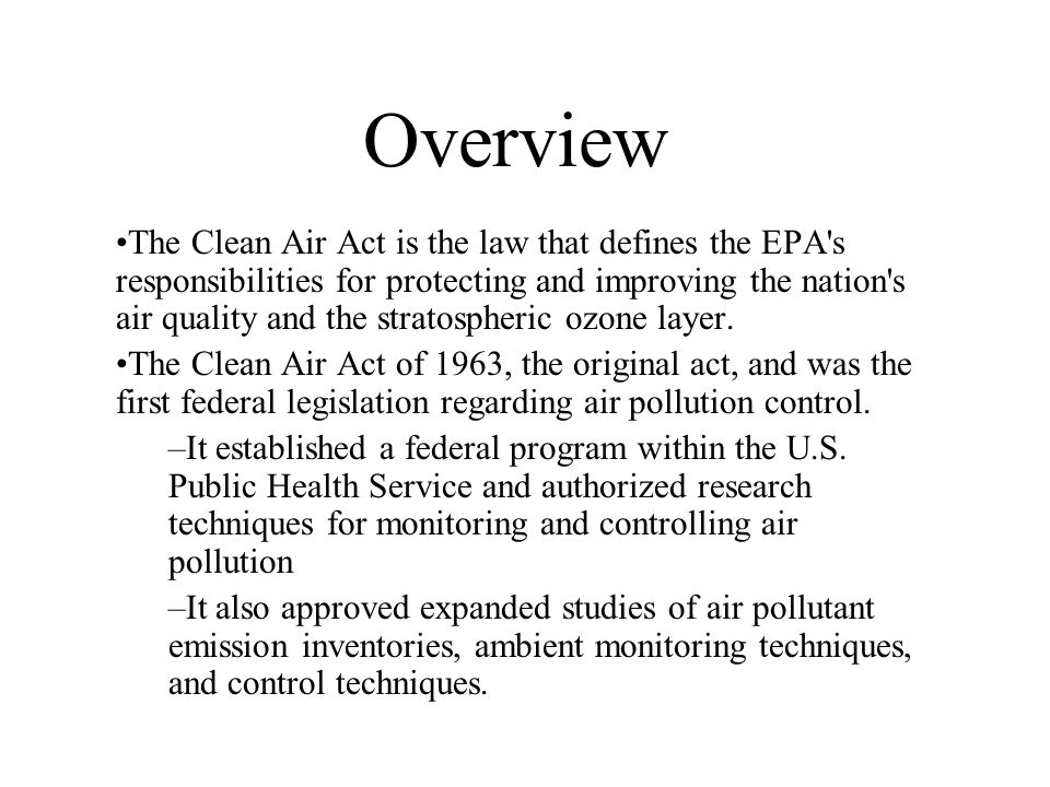 Overview The Clean Air Act is the law that defines the EPA's responsibilities for protecting and improving the nation's air quality and the stratosphe