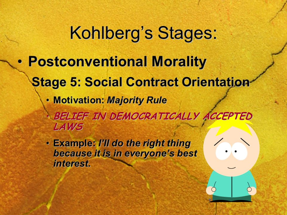 Kohlbergs Stages: Conventional MoralityConventional Morality Stage 3: Interpersonal Orientation Motivation: Good boy, good girlMotivation: Good boy, good girl OBEYS RULES TO GET APPROVAL.OBEYS RULES TO GET APPROVAL.