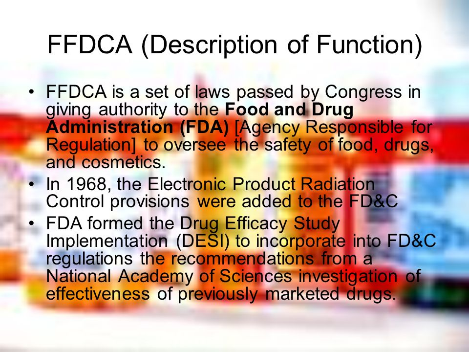 FFDCA (Description of Function) FFDCA is a set of laws passed by Congress in giving authority to the Food and Drug Administration (FDA) [Agency Respon