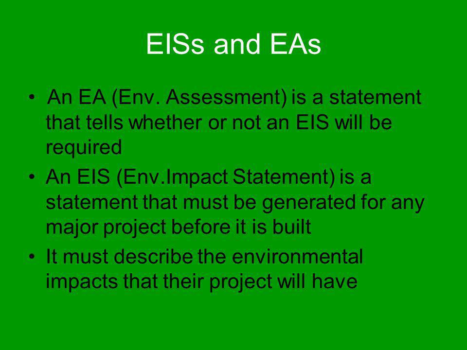 EISs and EAs An EA (Env. Assessment) is a statement that tells whether or not an EIS will be required An EIS (Env.Impact Statement) is a statement tha