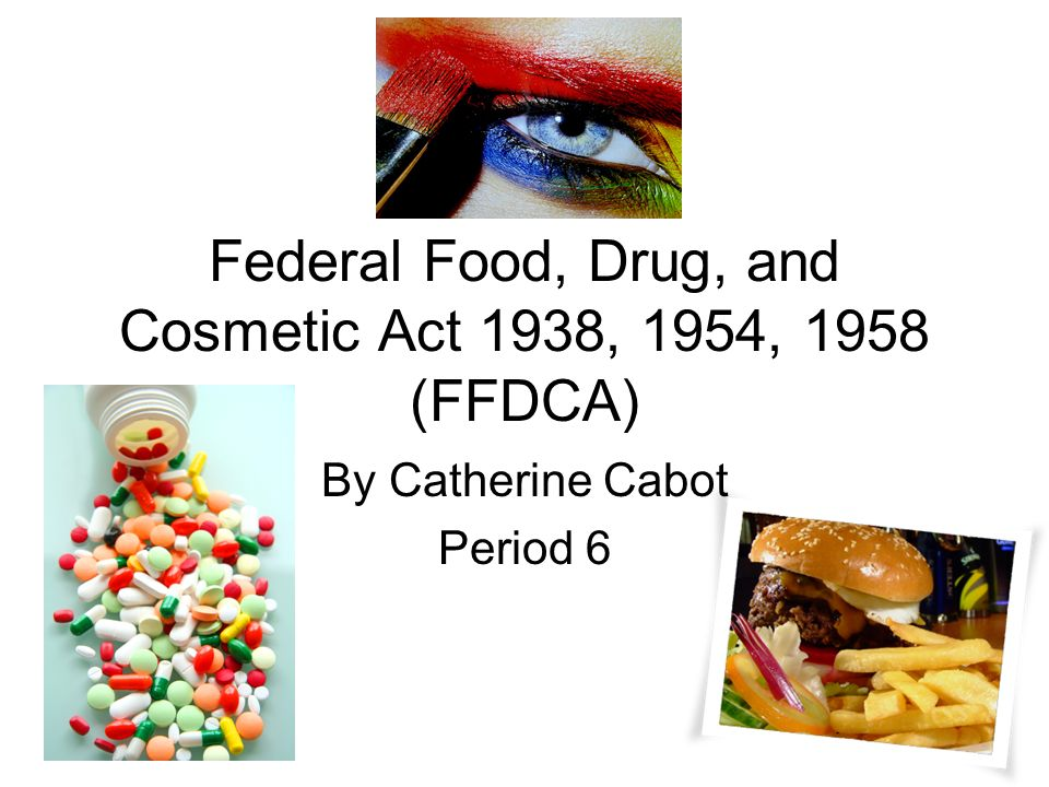Federal Food, Drug, and Cosmetic Act 1938, 1954, 1958 (FFDCA) By Catherine Cabot Period 6