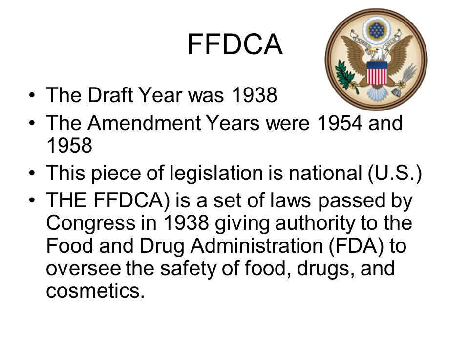 FFDCA The Draft Year was 1938 The Amendment Years were 1954 and 1958 This piece of legislation is national (U.S.) THE FFDCA) is a set of laws passed b