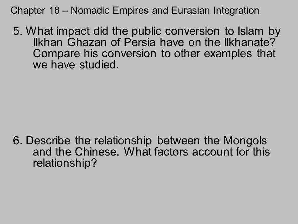 Chapter 18 – Nomadic Empires and Eurasian Integration 6. Describe the relationship between the Mongols and the Chinese. What factors account for this