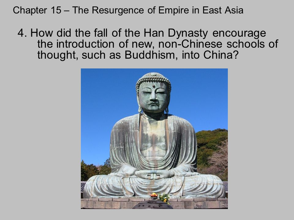 Chapter 15 – The Resurgence of Empire in East Asia 4. How did the fall of the Han Dynasty encourage the introduction of new, non-Chinese schools of th