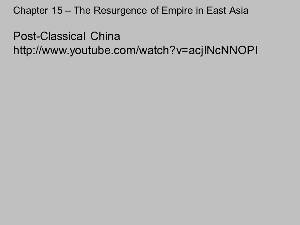 Chapter 15 – The Resurgence of Empire in East Asia Post-Classical China http://www.youtube.com/watch?v=acjINcNNOPI