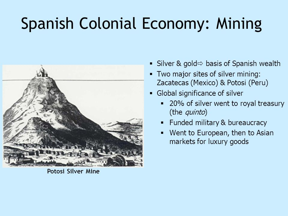 Spanish Colonial Economy: Mining Silver & gold basis of Spanish wealth Two major sites of silver mining: Zacatecas (Mexico) & Potosi (Peru) Global sig