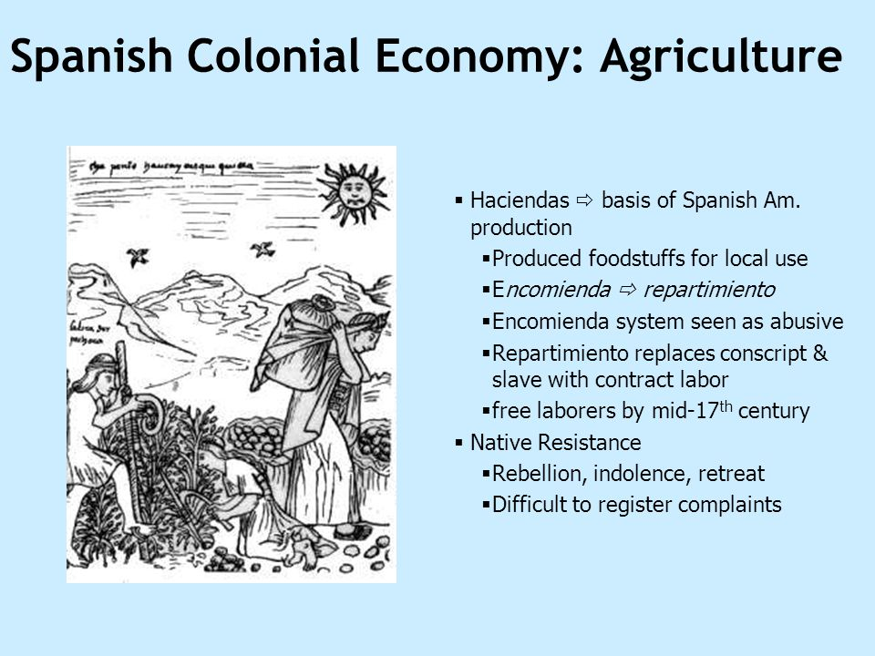 Spanish Colonial Economy: Agriculture Haciendas basis of Spanish Am. production Produced foodstuffs for local use Encomienda repartimiento Encomienda