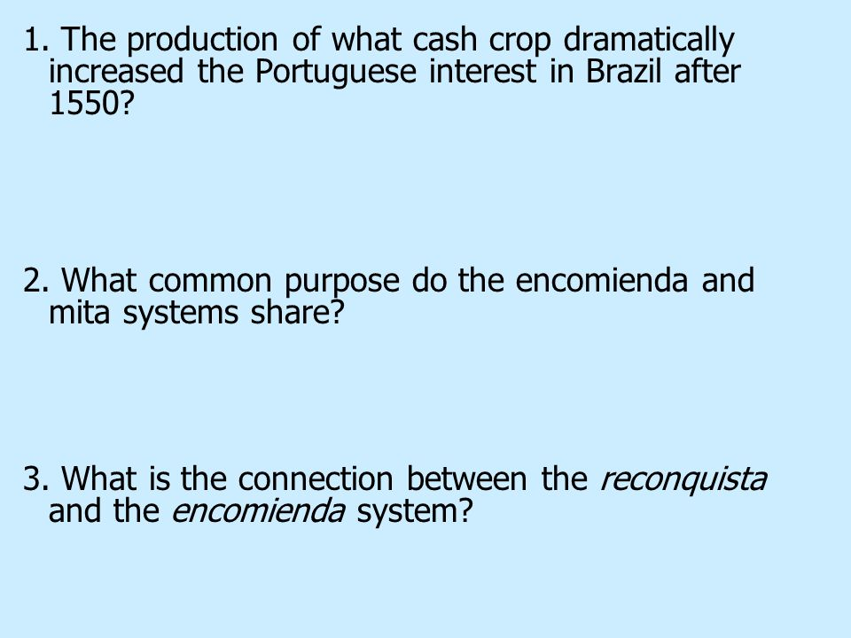 1. The production of what cash crop dramatically increased the Portuguese interest in Brazil after 1550? 2. What common purpose do the encomienda and