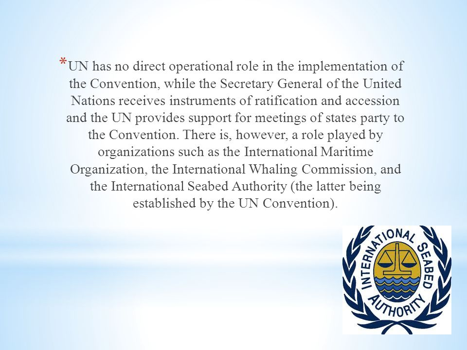 * UN has no direct operational role in the implementation of the Convention, while the Secretary General of the United Nations receives instruments of ratification and accession and the UN provides support for meetings of states party to the Convention.