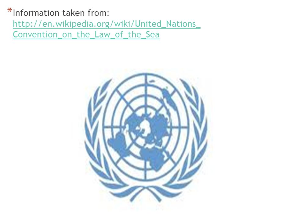 * Information taken from: http://en.wikipedia.org/wiki/United_Nations_ Convention_on_the_Law_of_the_Sea http://en.wikipedia.org/wiki/United_Nations_ Convention_on_the_Law_of_the_Sea