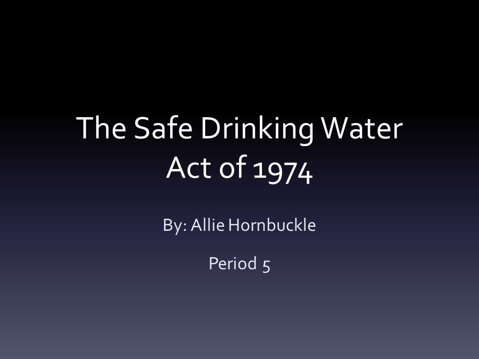 The Safe Drinking Water Act of 1974 By: Allie Hornbuckle Period 5