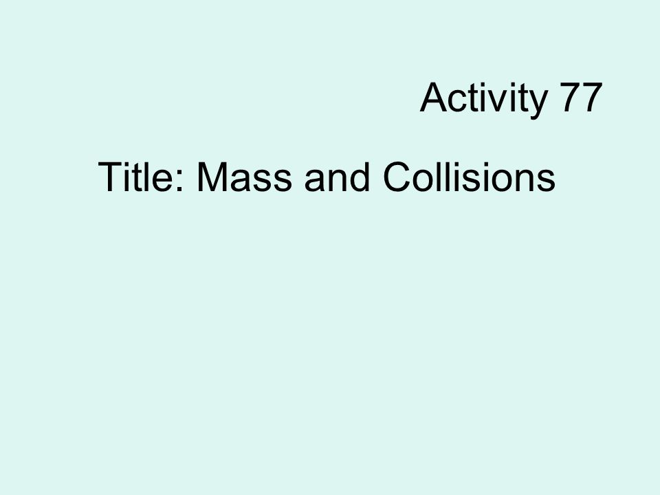 Activity 77 Title: Mass and Collisions