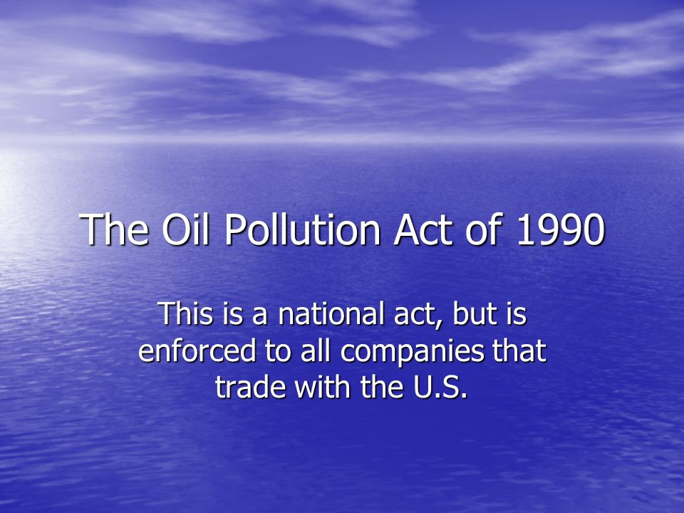 The Oil Pollution Act of 1990 This is a national act, but is enforced to all companies that trade with the U.S.