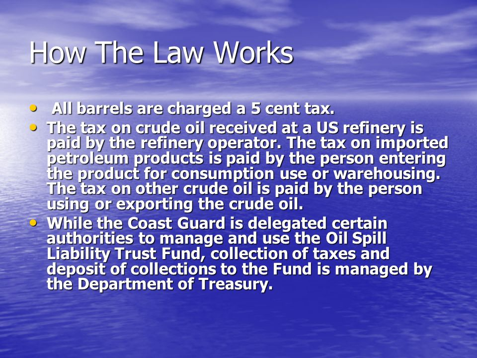 How The Law Works All barrels are charged a 5 cent tax. All barrels are charged a 5 cent tax. The tax on crude oil received at a US refinery is paid b