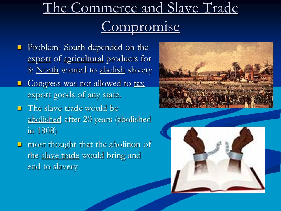 The Commerce and Slave Trade Compromise Problem- South depended on the export of agricultural products for $: North wanted to abolish slavery Problem-