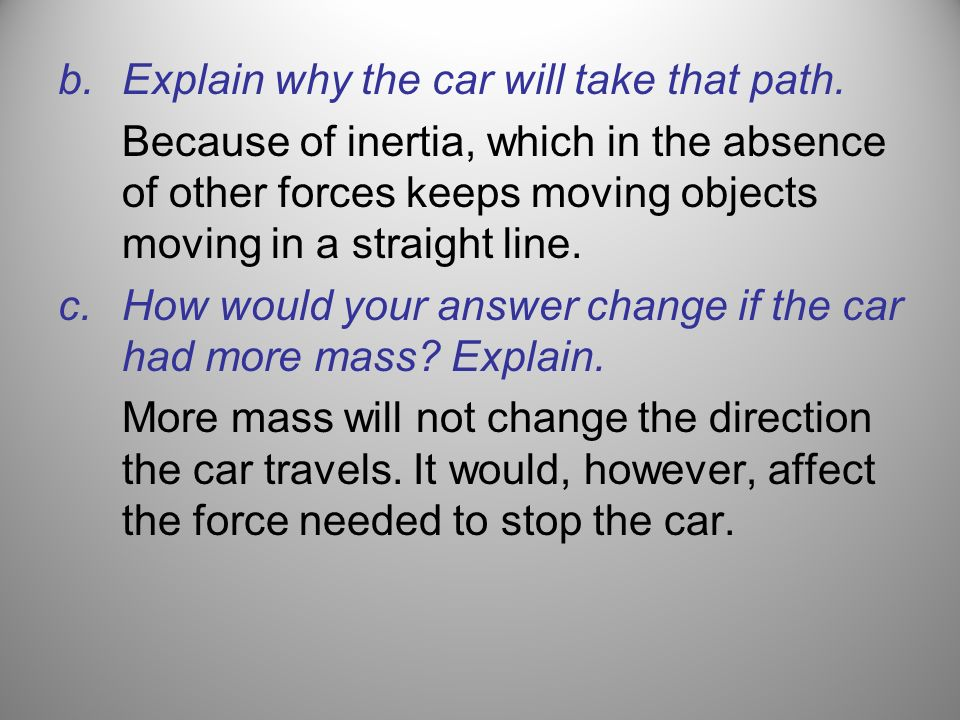 b.Explain why the car will take that path. Because of inertia, which in the absence of other forces keeps moving objects moving in a straight line. c.