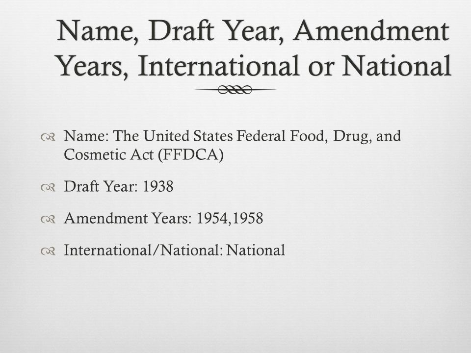 Name, Draft Year, Amendment Years, International or National Name: The United States Federal Food, Drug, and Cosmetic Act (FFDCA) Draft Year: 1938 Amendment Years: 1954,1958 International/National: National