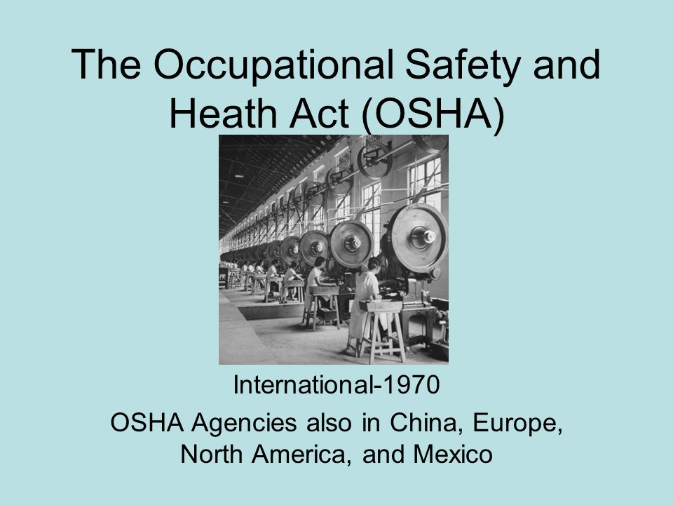 The Occupational Safety and Heath Act (OSHA) International-1970 OSHA Agencies also in China, Europe, North America, and Mexico