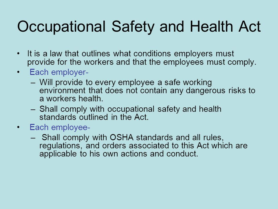 Occupational Safety and Health Act It is a law that outlines what conditions employers must provide for the workers and that the employees must comply.