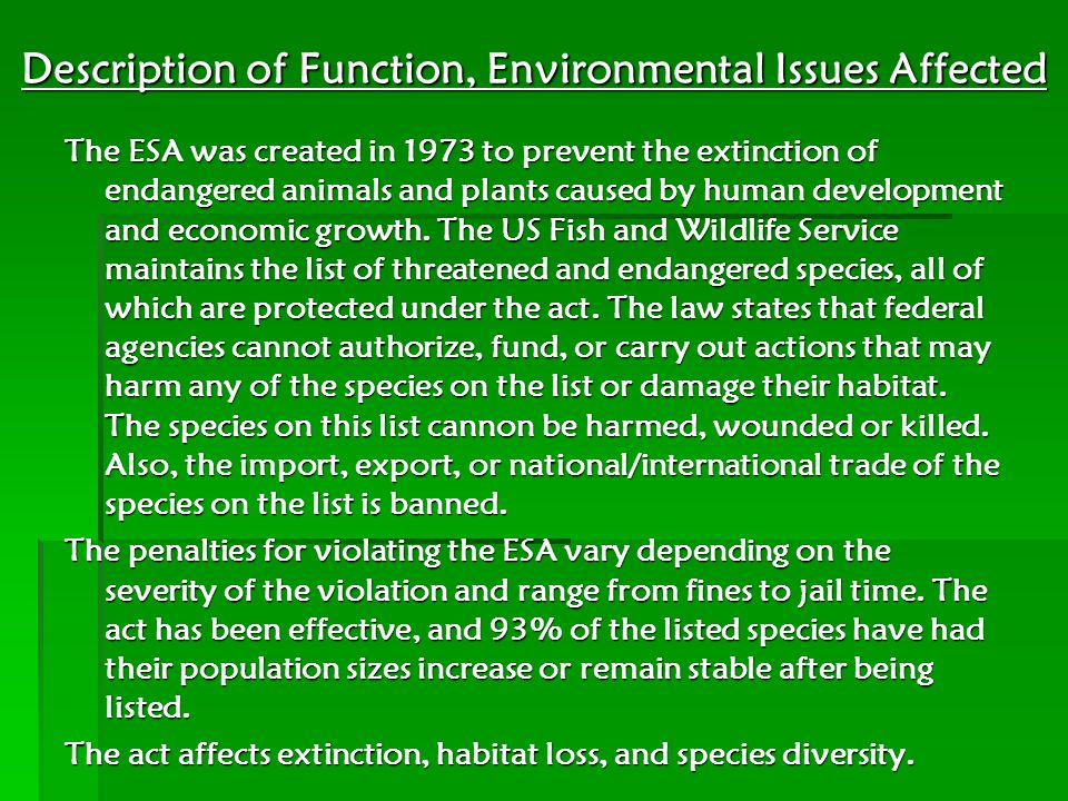 Description of Function, Environmental Issues Affected The ESA was created in 1973 to prevent the extinction of endangered animals and plants caused b