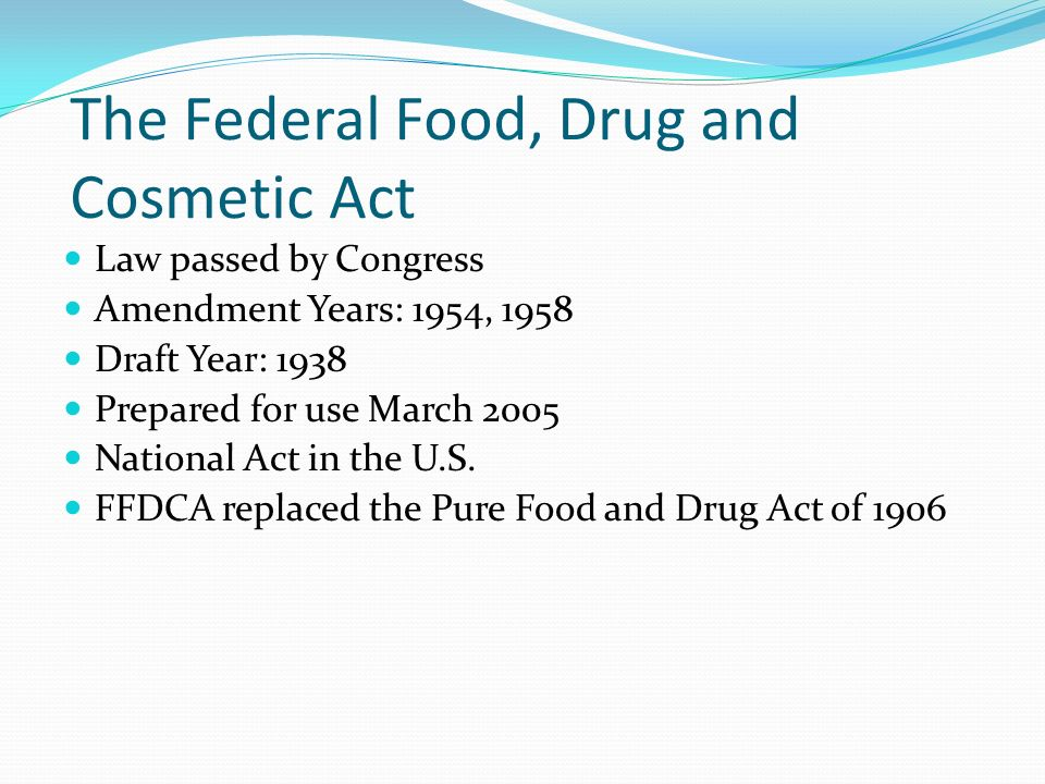 The Federal Food, Drug and Cosmetic Act Law passed by Congress Amendment Years: 1954, 1958 Draft Year: 1938 Prepared for use March 2005 National Act in the U.S.